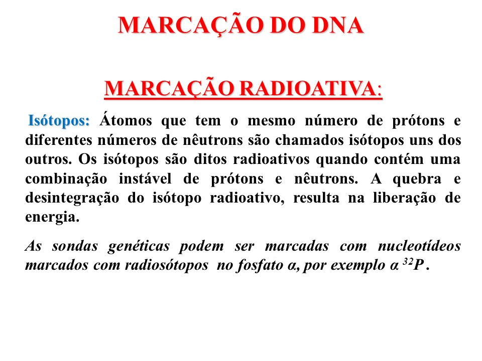 MARCAÇÃO DO DNA MARCAÇÃO RADIOATIVA: Isótopos: Isótopos: Átomos que tem o mesmo número de prótons e diferentes números de nêutrons são chamados isótop