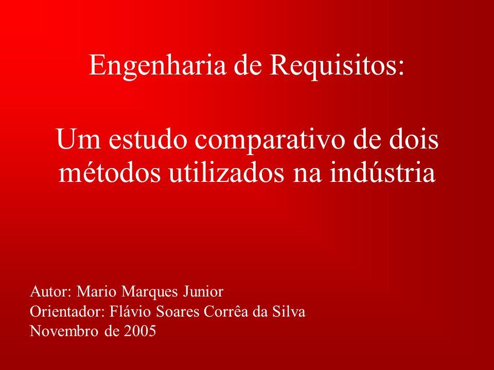Engenharia de Requisitos: Autor: Mario Marques Junior Orientador: Flávio Soares Corrêa da Silva Novembro de 2005 Um estudo comparativo de dois métodos utilizados na indústria