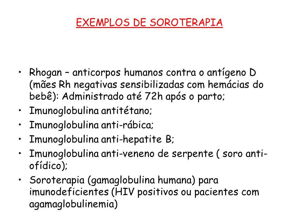 EXEMPLOS DE SOROTERAPIA Rhogan – anticorpos humanos contra o antígeno D (mães Rh negativas sensibilizadas com hemácias do bebê): Administrado até 72h