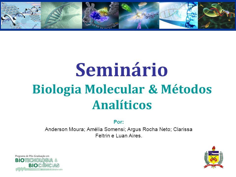 Seminário Biologia Molecular & Métodos Analíticos Por: Anderson Moura; Amélia Somensi; Argus Rocha Neto; Clarissa Feltrin e Luan Aires.