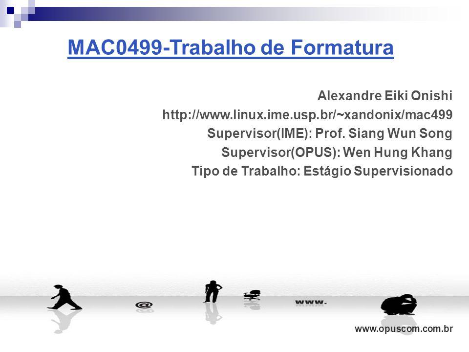 MAC0499-Trabalho de Formatura Alexandre Eiki Onishi http://www.linux.ime.usp.br/~xandonix/mac499 Supervisor(IME): Prof. Siang Wun Song Supervisor(OPUS