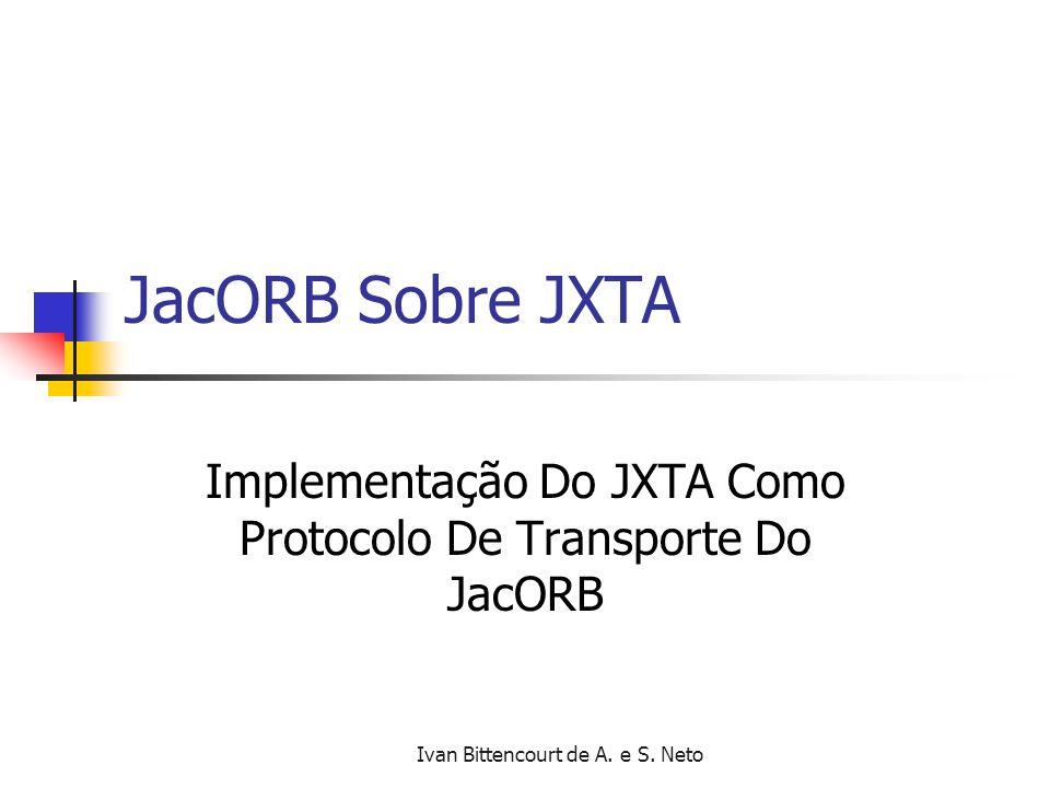 Ivan Bittencourt de A. e S. Neto JacORB Sobre JXTA Implementação Do JXTA Como Protocolo De Transporte Do JacORB