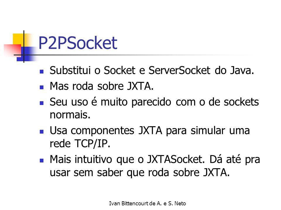 Ivan Bittencourt de A. e S. Neto P2PSocket Substitui o Socket e ServerSocket do Java. Mas roda sobre JXTA. Seu uso é muito parecido com o de sockets n
