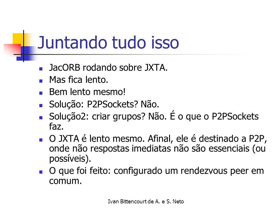 Ivan Bittencourt de A. e S. Neto Juntando tudo isso JacORB rodando sobre JXTA. Mas fica lento. Bem lento mesmo! Solução: P2PSockets? Não. Solução2: cr