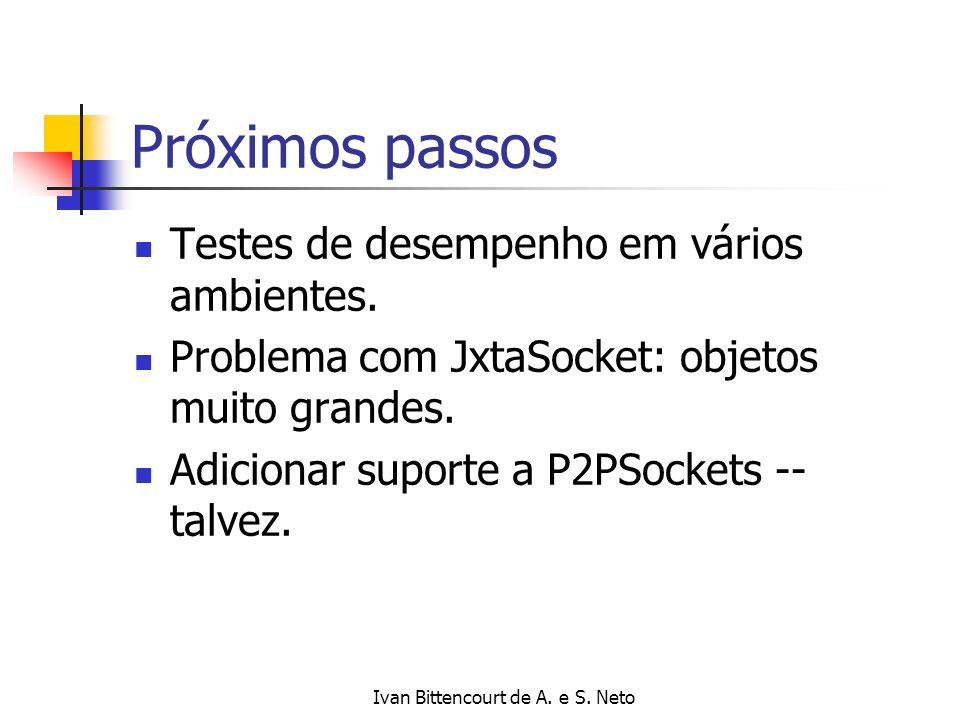 Ivan Bittencourt de A. e S. Neto Próximos passos Testes de desempenho em vários ambientes. Problema com JxtaSocket: objetos muito grandes. Adicionar s