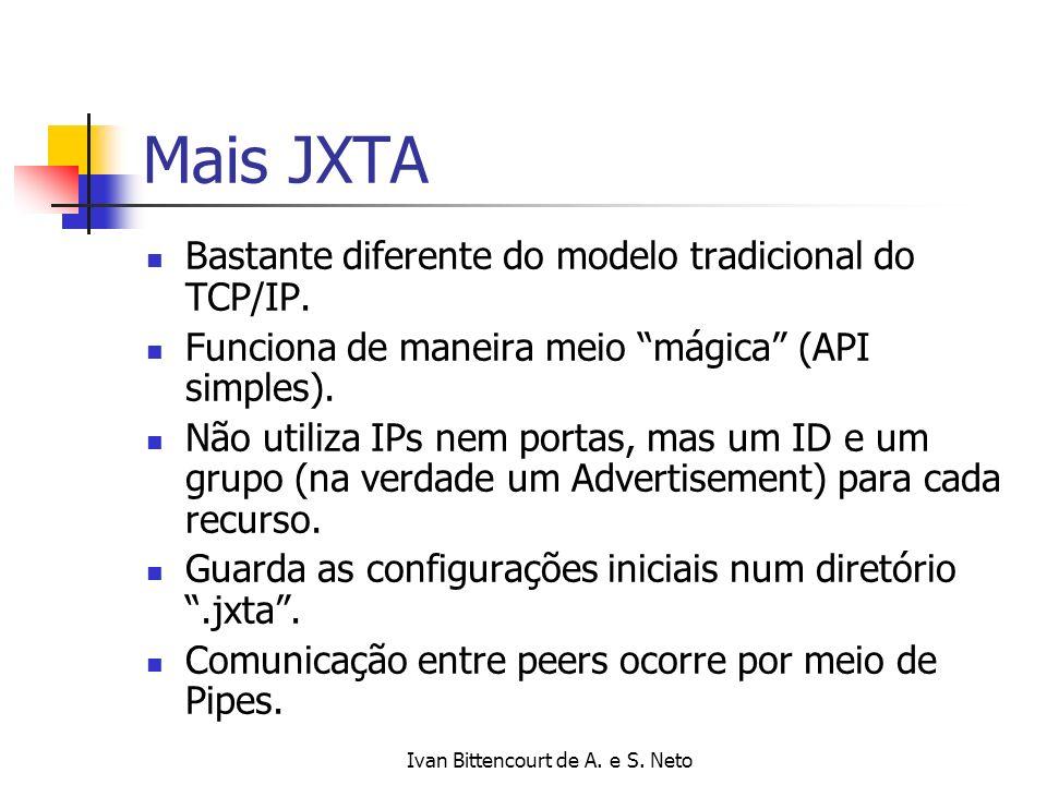 Ivan Bittencourt de A. e S. Neto Mais JXTA Bastante diferente do modelo tradicional do TCP/IP. Funciona de maneira meio mágica (API simples). Não util