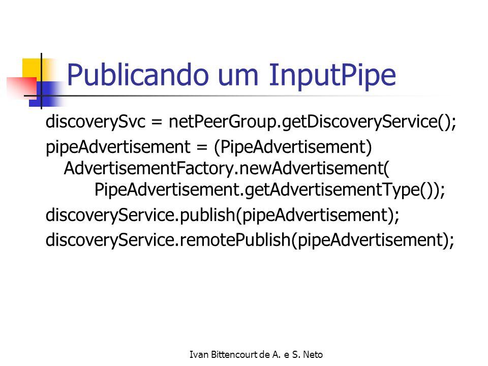 Ivan Bittencourt de A. e S. Neto Publicando um InputPipe discoverySvc = netPeerGroup.getDiscoveryService(); pipeAdvertisement = (PipeAdvertisement) Ad