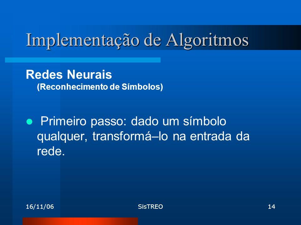 16/11/06SisTREO14 Implementação de Algoritmos Redes Neurais (Reconhecimento de Símbolos) Primeiro passo: dado um símbolo qualquer, transformá–lo na entrada da rede.