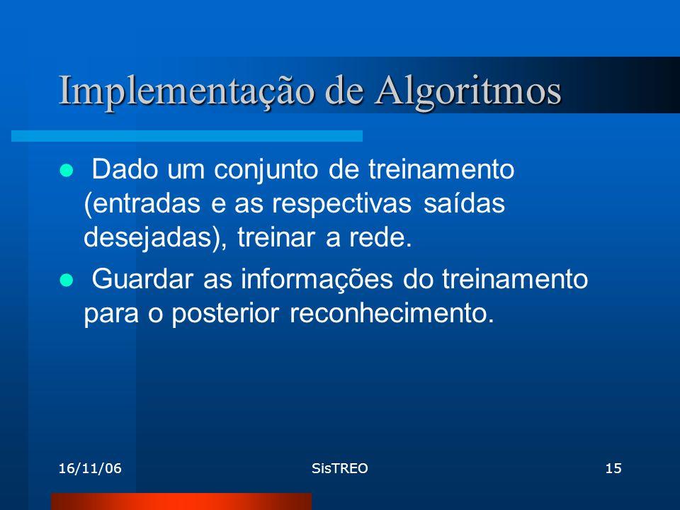 16/11/06SisTREO15 Implementação de Algoritmos Dado um conjunto de treinamento (entradas e as respectivas saídas desejadas), treinar a rede.