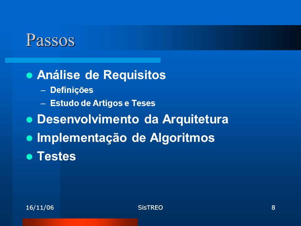16/11/06SisTREO8 Passos Análise de Requisitos –Definições –Estudo de Artigos e Teses Desenvolvimento da Arquitetura Implementação de Algoritmos Testes
