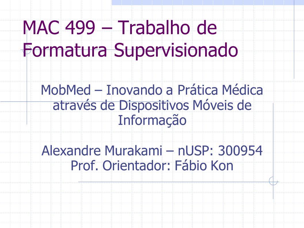 MAC 499 – Trabalho de Formatura Supervisionado MobMed – Inovando a Prática Médica através de Dispositivos Móveis de Informação Alexandre Murakami – nU