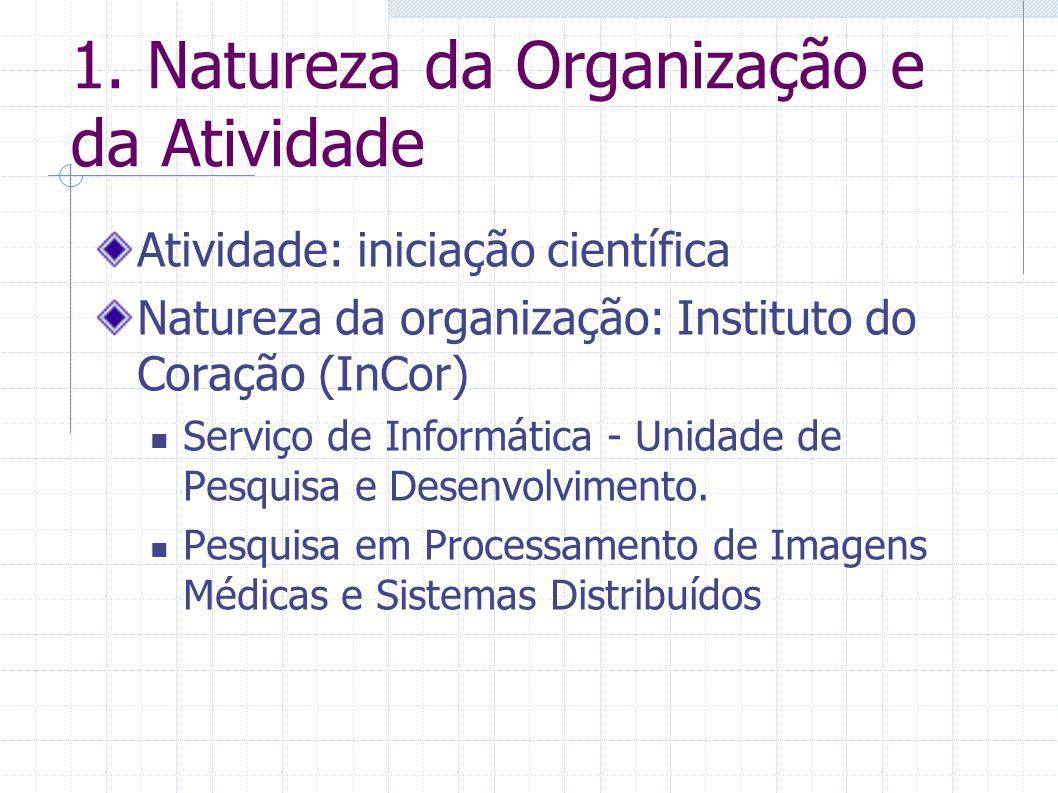 1. Natureza da Organização e da Atividade Atividade: iniciação científica Natureza da organização: Instituto do Coração (InCor) Serviço de Informática