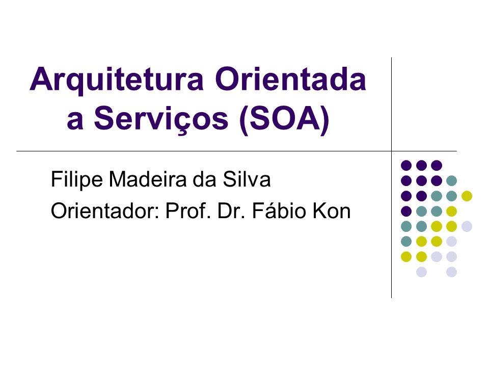 Arquitetura Orientada a Serviços (SOA) Filipe Madeira da Silva Orientador: Prof. Dr. Fábio Kon