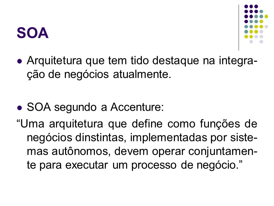 SOA Arquitetura que tem tido destaque na integra- ção de negócios atualmente. SOA segundo a Accenture: Uma arquitetura que define como funções de negó