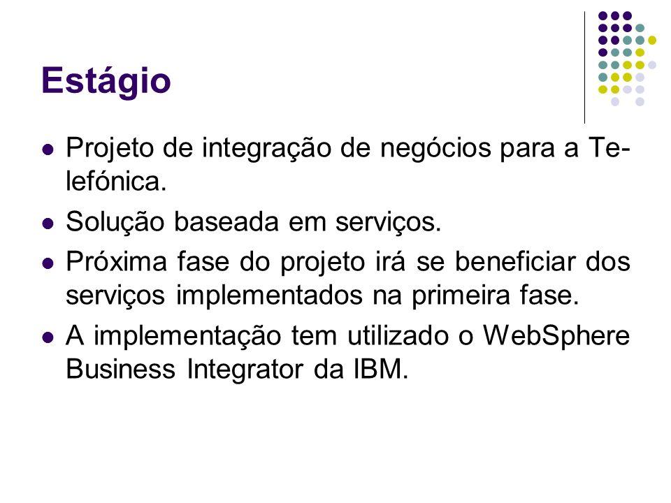 Estágio Projeto de integração de negócios para a Te- lefónica. Solução baseada em serviços. Próxima fase do projeto irá se beneficiar dos serviços imp