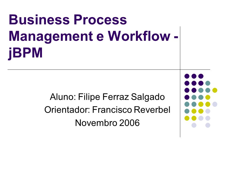 Business Process Management e Workflow - jBPM Aluno: Filipe Ferraz Salgado Orientador: Francisco Reverbel Novembro 2006