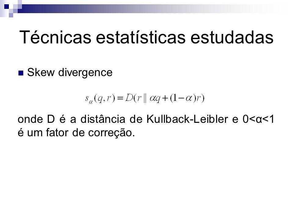 Técnicas estatísticas estudadas Skew divergence onde D é a distância de Kullback-Leibler e 0<α<1 é um fator de correção.