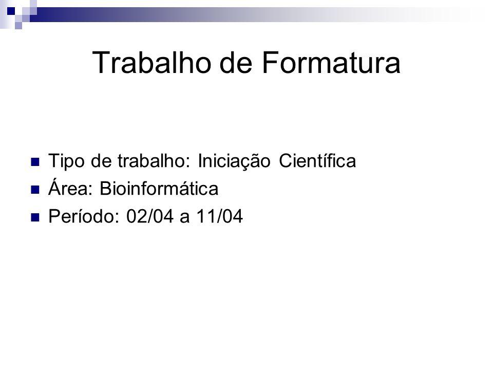 Trabalho de Formatura Tipo de trabalho: Iniciação Científica Área: Bioinformática Período: 02/04 a 11/04