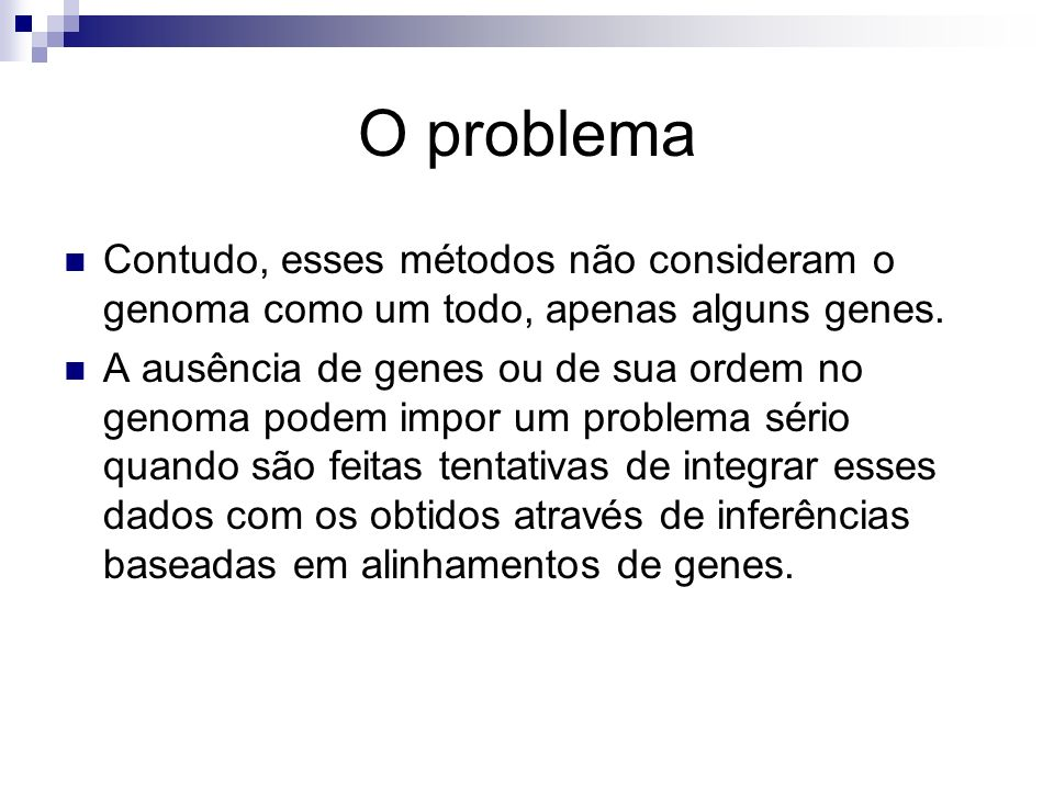 O problema Contudo, esses métodos não consideram o genoma como um todo, apenas alguns genes. A ausência de genes ou de sua ordem no genoma podem impor