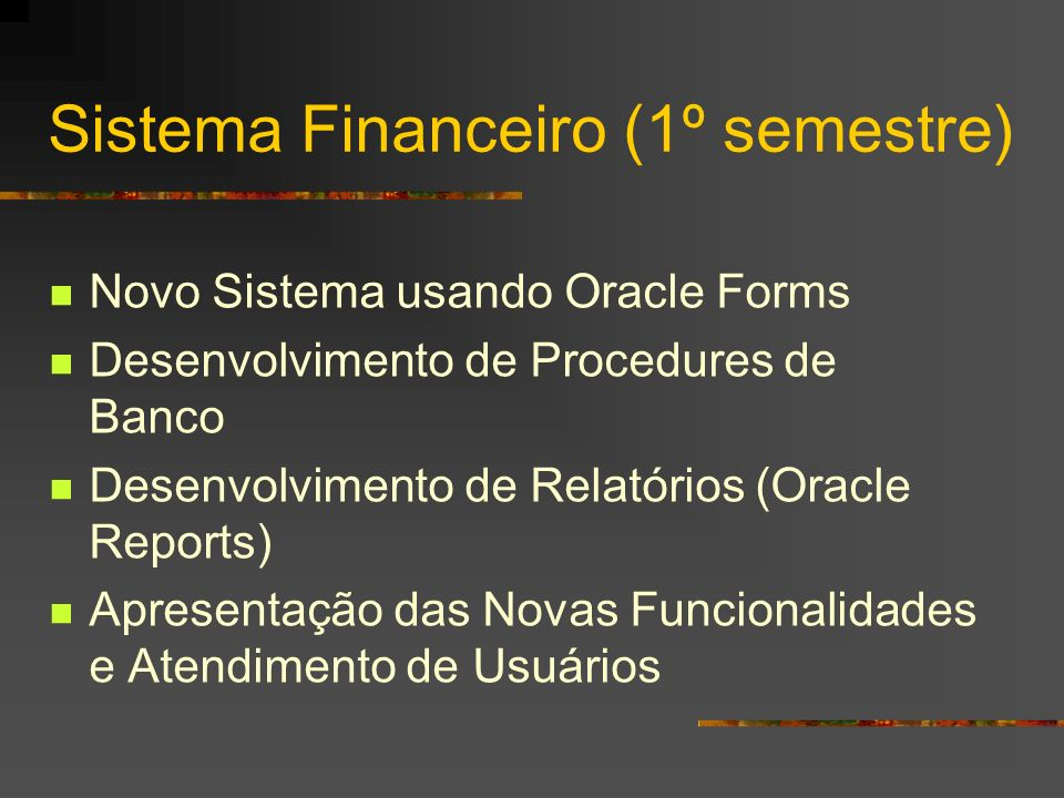 Sistema Financeiro (1º semestre) Novo Sistema usando Oracle Forms Desenvolvimento de Procedures de Banco Desenvolvimento de Relatórios (Oracle Reports