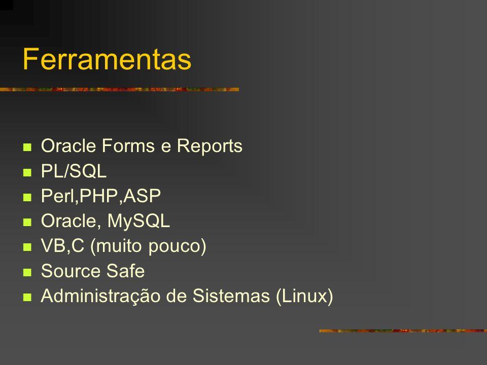 Ferramentas Oracle Forms e Reports PL/SQL Perl,PHP,ASP Oracle, MySQL VB,C (muito pouco) Source Safe Administração de Sistemas (Linux)
