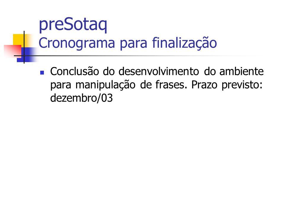 preSotaq Cronograma para finalização Conclusão do desenvolvimento do ambiente para manipulação de frases. Prazo previsto: dezembro/03