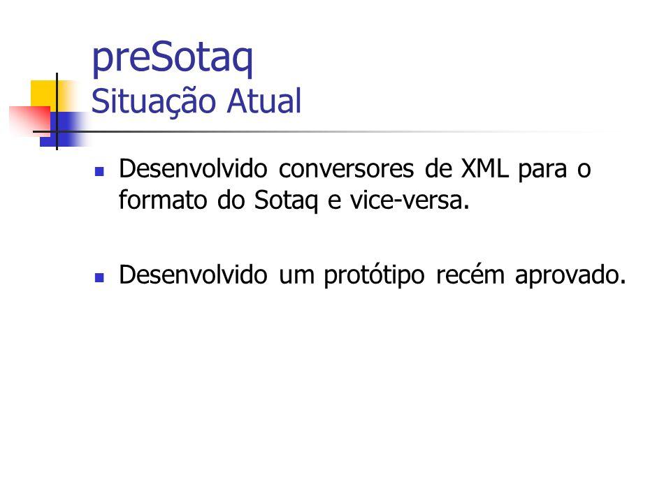 preSotaq Situação Atual Desenvolvido conversores de XML para o formato do Sotaq e vice-versa. Desenvolvido um protótipo recém aprovado.