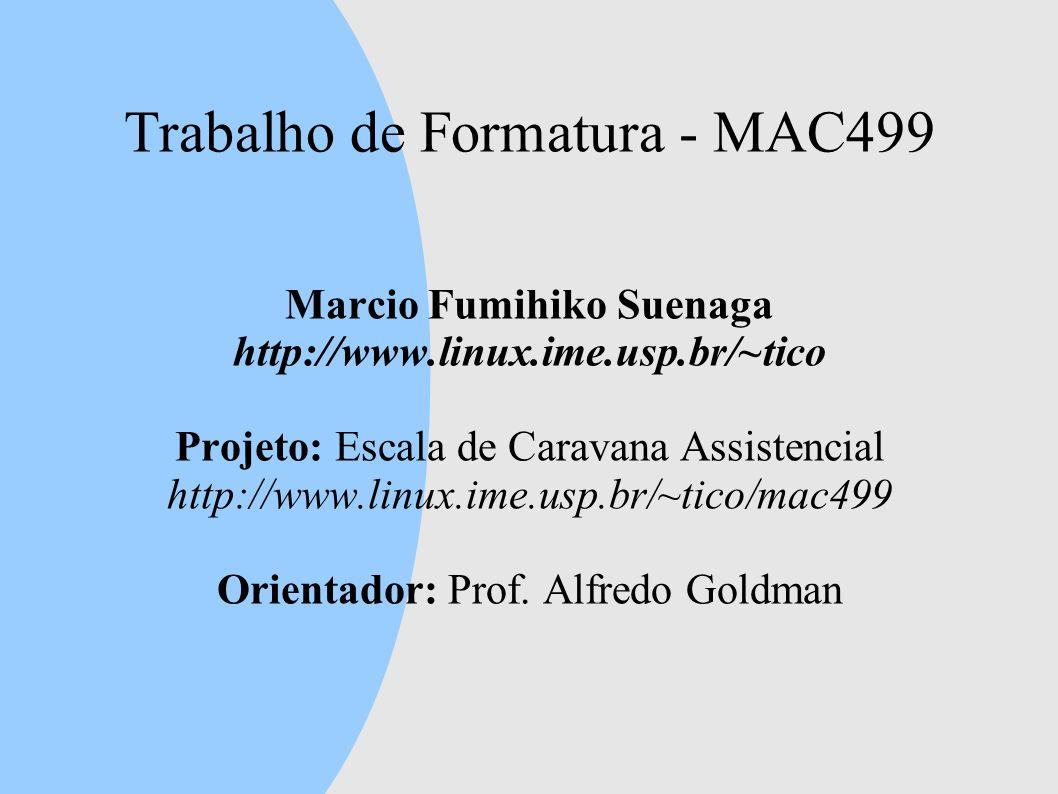 Trabalho de Formatura - MAC499 Marcio Fumihiko Suenaga http://www.linux.ime.usp.br/~tico Projeto: Escala de Caravana Assistencial http://www.linux.ime