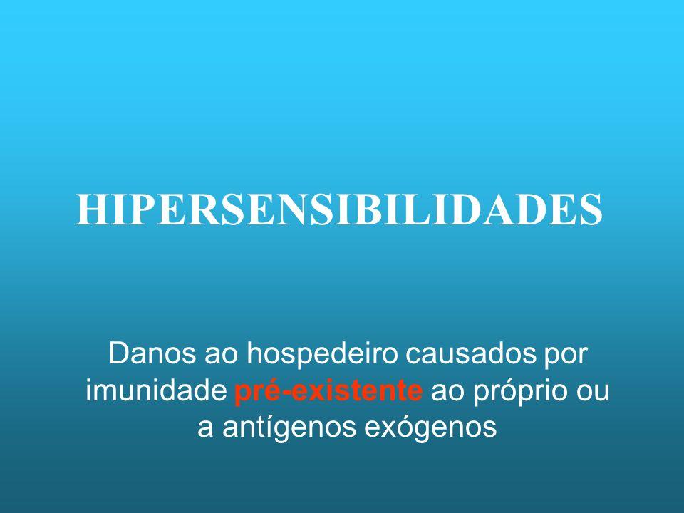 HIPERSENSIBILIDADES Danos ao hospedeiro causados por imunidade pré-existente ao próprio ou a antígenos exógenos