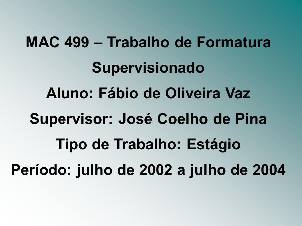 MAC 499 – Trabalho de Formatura Supervisionado Aluno: Fábio de Oliveira Vaz Supervisor: José Coelho de Pina Tipo de Trabalho: Estágio Período: julho de 2002 a julho de 2004