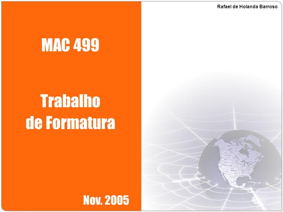 MAC 499 Trabalho de Formatura Nov. 2005 Rafael de Holanda Barroso