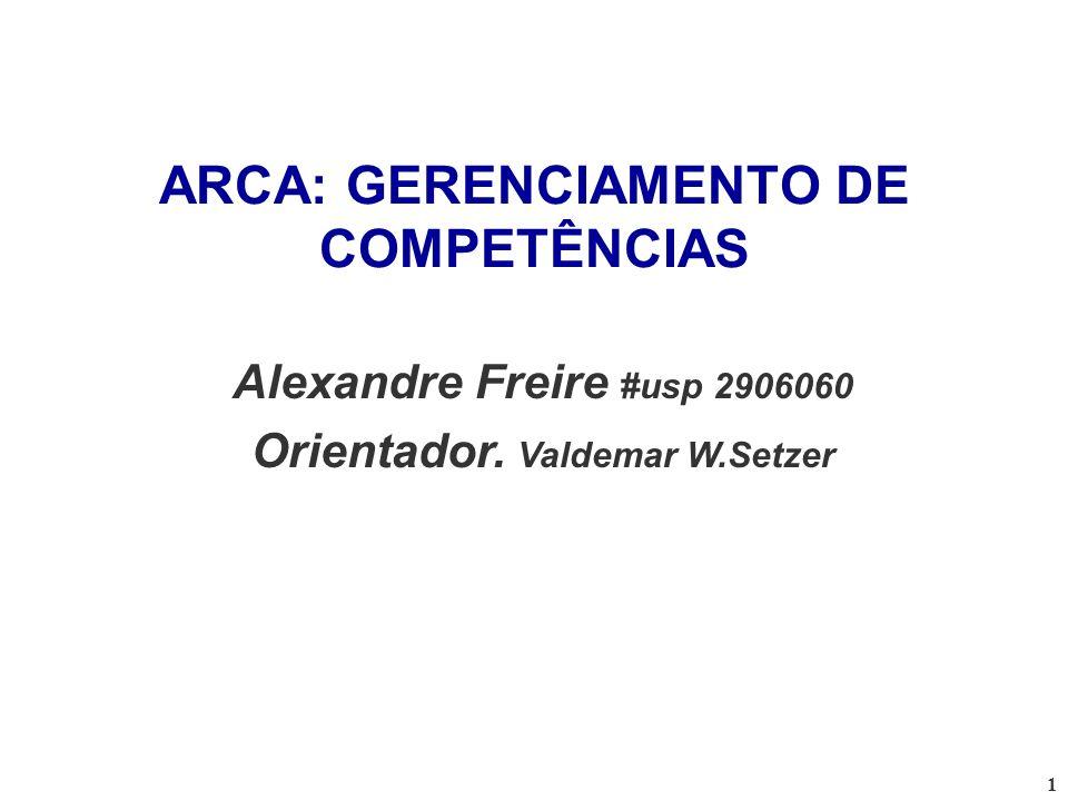 1 ARCA: GERENCIAMENTO DE COMPETÊNCIAS Alexandre Freire #usp 2906060 Orientador. Valdemar W.Setzer