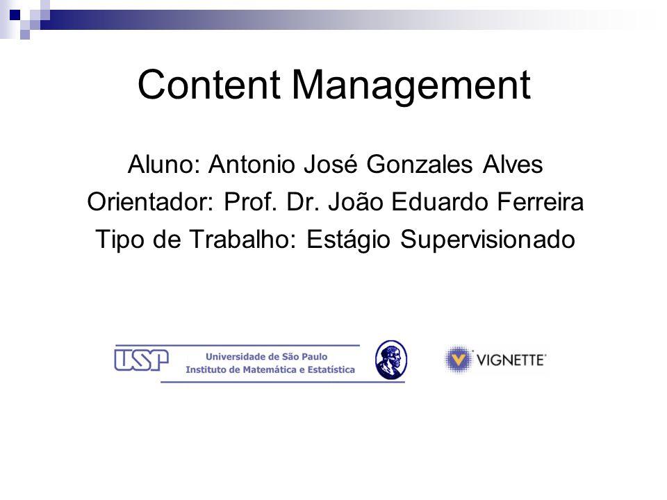 Content Management Aluno: Antonio José Gonzales Alves Orientador: Prof. Dr. João Eduardo Ferreira Tipo de Trabalho: Estágio Supervisionado