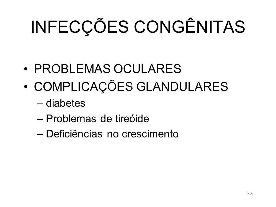 52 INFECÇÕES CONGÊNITAS PROBLEMAS OCULARES COMPLICAÇÕES GLANDULARES –diabetes –Problemas de tireóide –Deficiências no crescimento