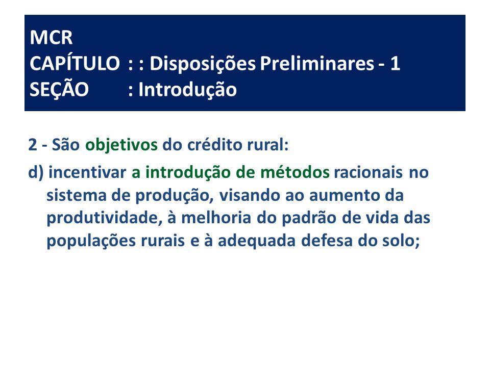 MCR CAPÍTULO: : Disposições Preliminares - 1 SEÇÃO: Introdução 2 - São objetivos do crédito rural: d) incentivar a introdução de métodos racionais no