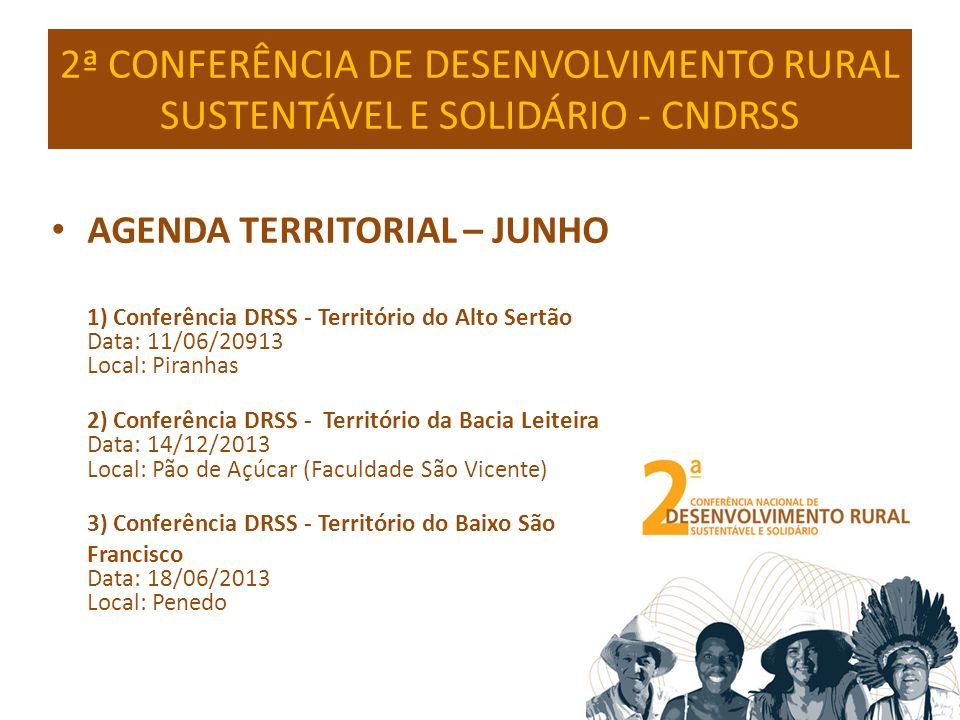 2ª CONFERÊNCIA DE DESENVOLVIMENTO RURAL SUSTENTÁVEL E SOLIDÁRIO - CNDRSS AGENDA TERRITORIAL – JUNHO 5) Conferência DRSS - Território do Médio Sertão Data: 20/06/2013 Local: Santana do Ipanema (UNEAL) 6) Conferência DRSS - Território do Litoral Norte Data: 25/06/2013 Local: Maragogi 4) Conferência DRSS - Território do Agreste Data: 19/06/2013 Local: Arapiraca (UFAL ou UNEAL)
