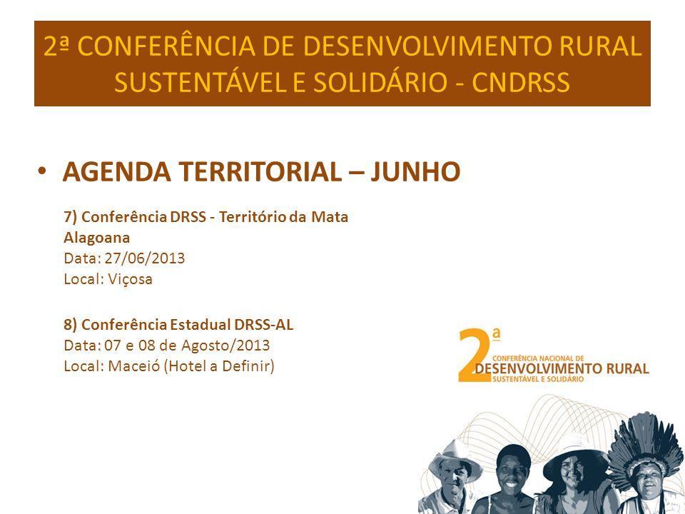 2ª CONFERÊNCIA DE DESENVOLVIMENTO RURAL SUSTENTÁVEL E SOLIDÁRIO - CNDRSS AGENDA TERRITORIAL – JUNHO 7) Conferência DRSS - Território da Mata Alagoana Data: 27/06/2013 Local: Viçosa 8) Conferência Estadual DRSS-AL Data: 07 e 08 de Agosto/2013 Local: Maceió (Hotel a Definir)