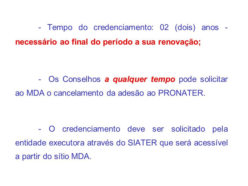 - Tempo do credenciamento: 02 (dois) anos - necessário ao final do período a sua renovação; - Os Conselhos a qualquer tempo pode solicitar ao MDA o cancelamento da adesão ao PRONATER.