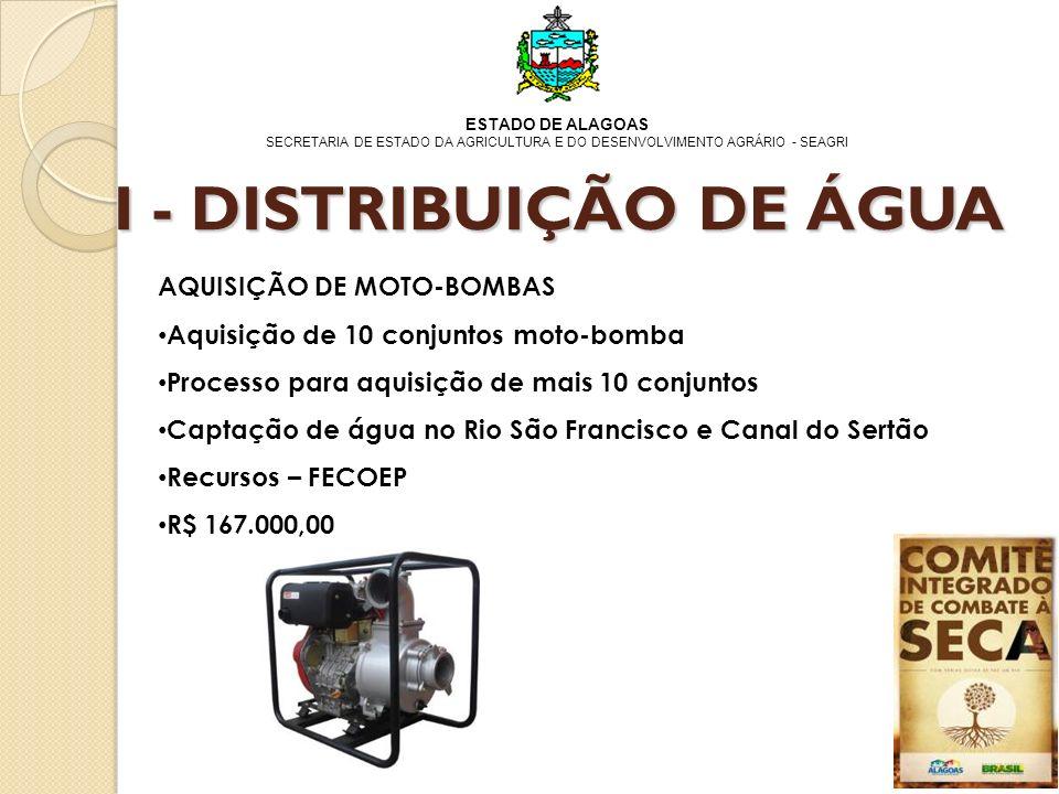 ESTADO DE ALAGOAS SECRETARIA DE ESTADO DA AGRICULTURA E DO DESENVOLVIMENTO AGRÁRIO - SEAGRI AQUISIÇÃO DE MOTO-BOMBAS Aquisição de 10 conjuntos moto-bomba Processo para aquisição de mais 10 conjuntos Captação de água no Rio São Francisco e Canal do Sertão Recursos – FECOEP R$ 167.000,00 I - DISTRIBUIÇÃO DE ÁGUA