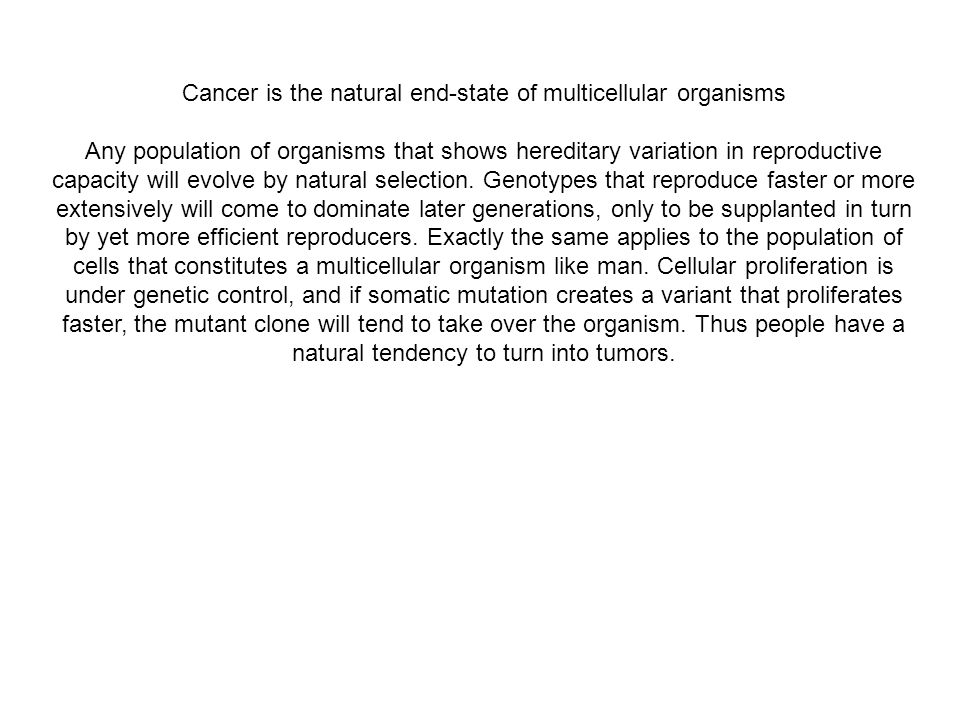 Cancer is the natural end-state of multicellular organisms Any population of organisms that shows hereditary variation in reproductive capacity will e