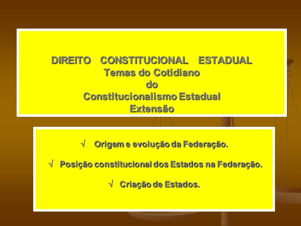 DIREITO CONSTITUCIONAL ESTADUAL Temas do Cotidiano do Constitucionalismo Estadual Extensão Origem e evolução da Federação.