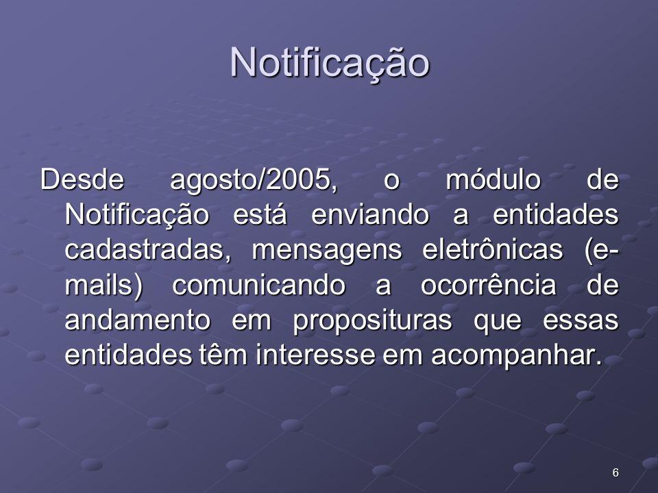 6 Notificação Desde agosto/2005, o módulo de Notificação está enviando a entidades cadastradas, mensagens eletrônicas (e- mails) comunicando a ocorrência de andamento em proposituras que essas entidades têm interesse em acompanhar.