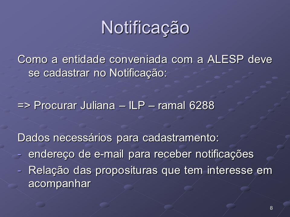 8 Notificação Como a entidade conveniada com a ALESP deve se cadastrar no Notificação: => Procurar Juliana – ILP – ramal 6288 Dados necessários para cadastramento: -endereço de e-mail para receber notificações -Relação das proposituras que tem interesse em acompanhar