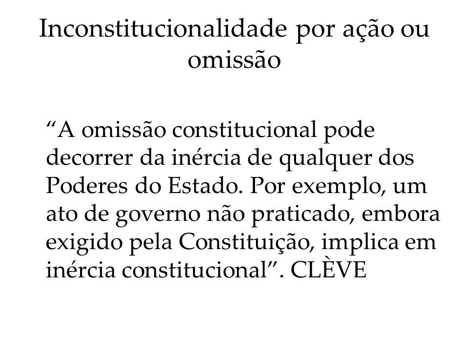 Inconstitucionalidade por ação ou omissão A omissão constitucional pode decorrer da inércia de qualquer dos Poderes do Estado. Por exemplo, um ato de