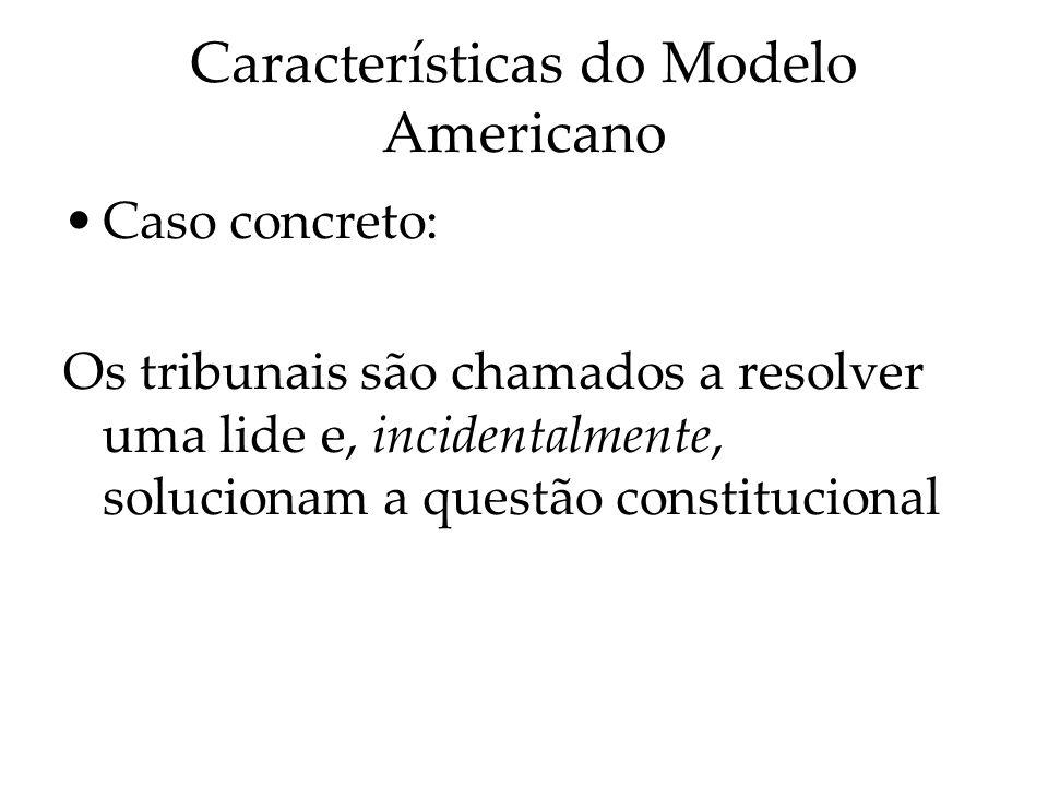 Características do Modelo Americano Caso concreto: Os tribunais são chamados a resolver uma lide e, incidentalmente, solucionam a questão constitucion
