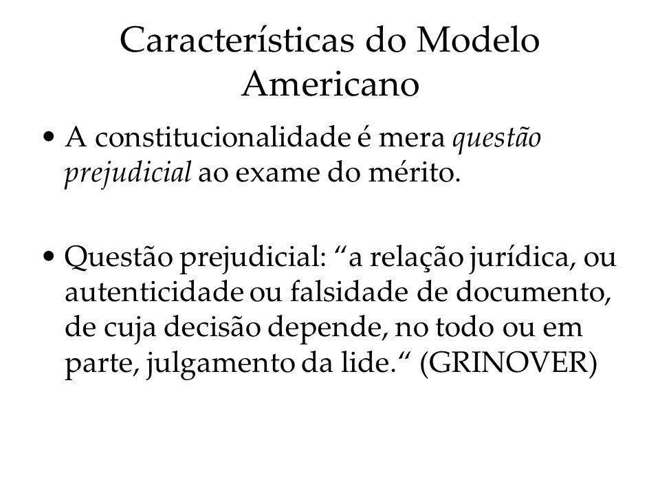 Características do Modelo Americano A constitucionalidade é mera questão prejudicial ao exame do mérito. Questão prejudicial: a relação jurídica, ou a