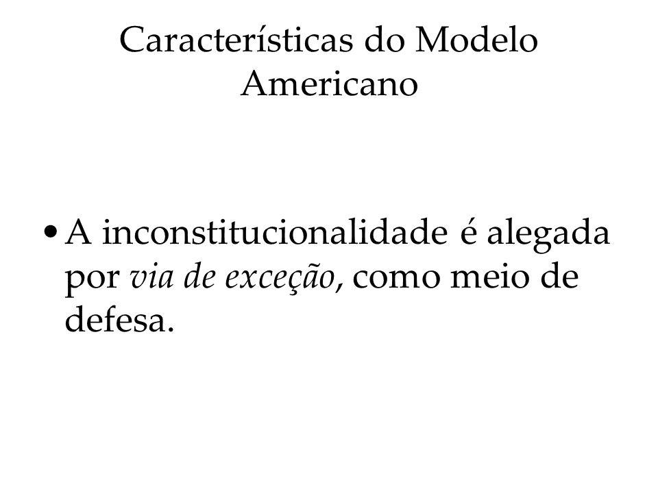 Características do Modelo Americano A inconstitucionalidade é alegada por via de exceção, como meio de defesa.