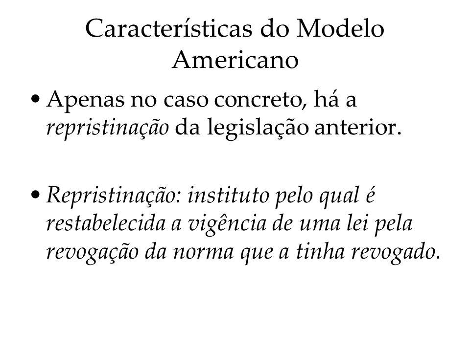 Características do Modelo Americano Apenas no caso concreto, há a repristinação da legislação anterior. Repristinação: instituto pelo qual é restabele