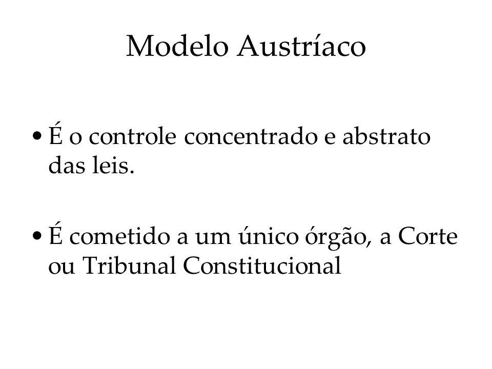 Modelo Austríaco É o controle concentrado e abstrato das leis. É cometido a um único órgão, a Corte ou Tribunal Constitucional