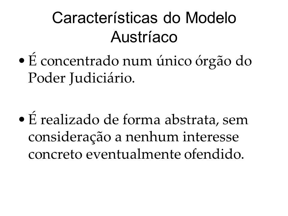 Características do Modelo Austríaco É concentrado num único órgão do Poder Judiciário. É realizado de forma abstrata, sem consideração a nenhum intere